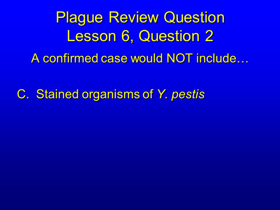 Plague Review Question Lesson 6, Question 2 A confirmed case would NOT include… C.