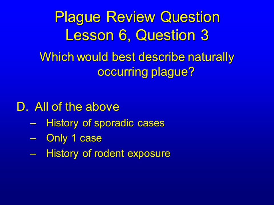 Plague Review Question Lesson 6, Question 3 Which would best describe naturally occurring plague.