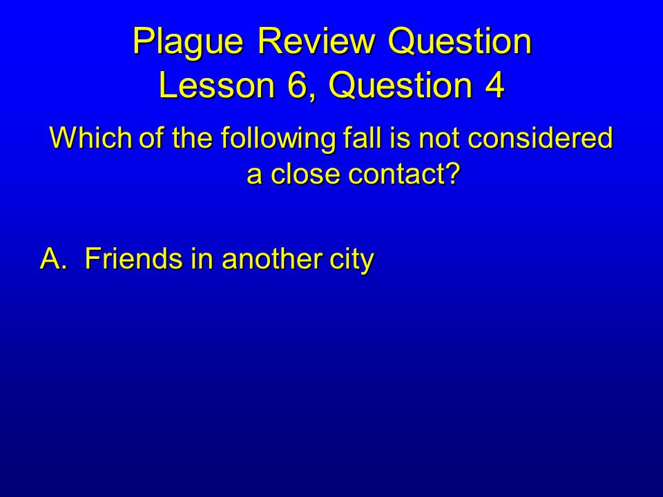 Plague Review Question Lesson 6, Question 4 Which of the following fall is not considered a close contact.