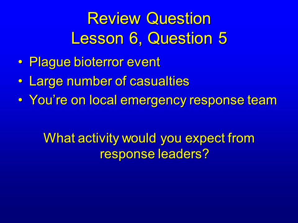 Review Question Lesson 6, Question 5 Plague bioterror eventPlague bioterror event Large number of casualtiesLarge number of casualties You're on local emergency response teamYou're on local emergency response team What activity would you expect from response leaders