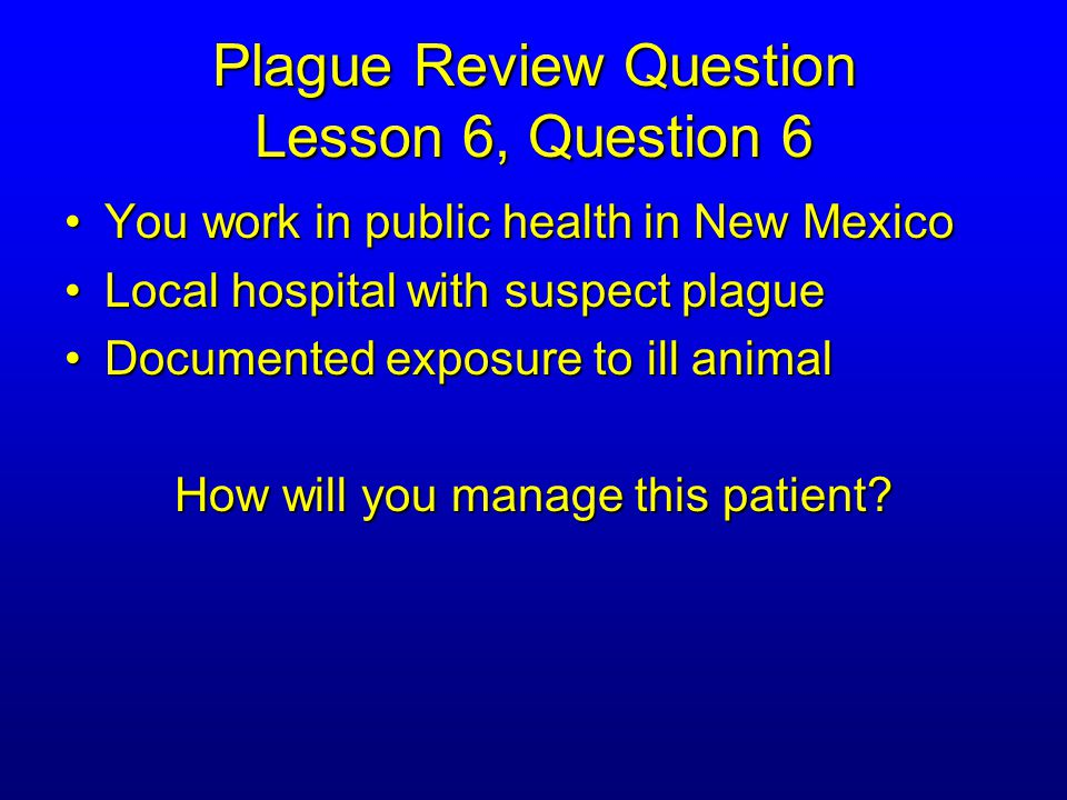 Plague Review Question Lesson 6, Question 6 You work in public health in New MexicoYou work in public health in New Mexico Local hospital with suspect plagueLocal hospital with suspect plague Documented exposure to ill animalDocumented exposure to ill animal How will you manage this patient