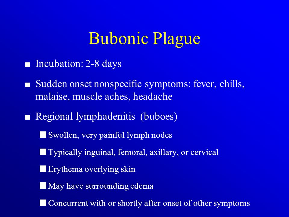 Bubonic Plague Incubation: 2-8 days Sudden onset nonspecific symptoms: fever, chills, malaise, muscle aches, headache Regional lymphadenitis (buboes) Swollen, very painful lymph nodes Typically inguinal, femoral, axillary, or cervical Erythema overlying skin May have surrounding edema Concurrent with or shortly after onset of other symptoms