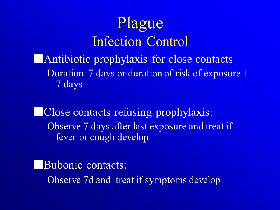 Plague Infection Control Antibiotic prophylaxis for close contacts Duration: 7 days or duration of risk of exposure + 7 days Close contacts refusing prophylaxis: Observe 7 days after last exposure and treat if fever or cough develop Bubonic contacts: Observe 7d and treat if symptoms develop