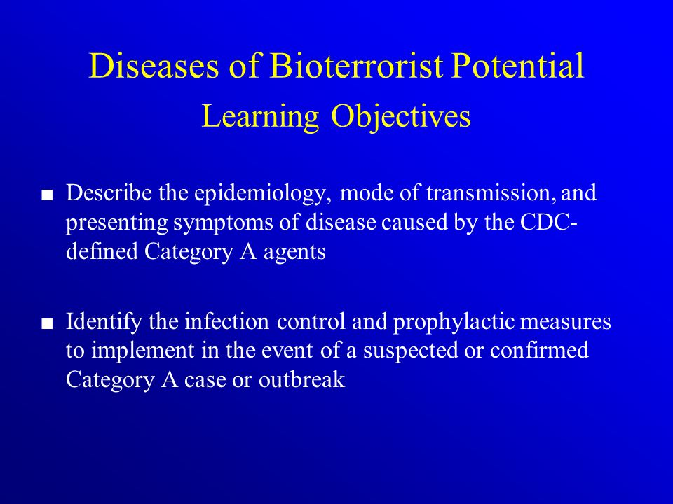 Diseases of Bioterrorist Potential Learning Objectives Describe the epidemiology, mode of transmission, and presenting symptoms of disease caused by the CDC- defined Category A agents Identify the infection control and prophylactic measures to implement in the event of a suspected or confirmed Category A case or outbreak
