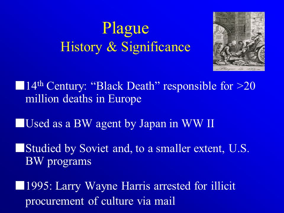 Plague History & Significance 14 th Century: Black Death responsible for >20 million deaths in Europe Used as a BW agent by Japan in WW II Studied by Soviet and, to a smaller extent, U.S.