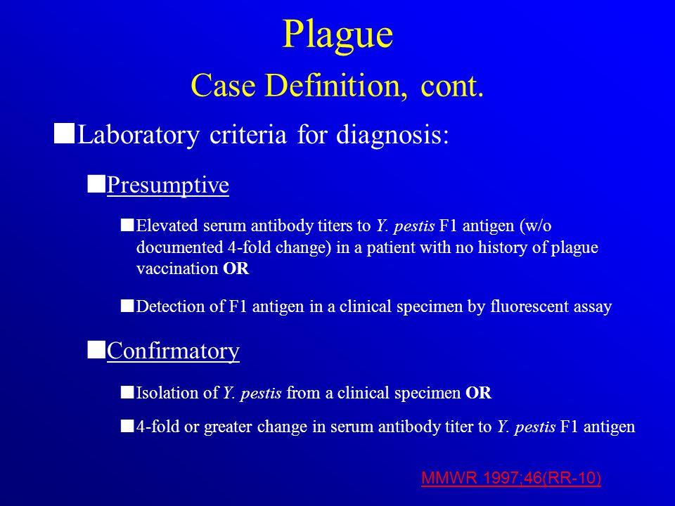 Plague Case Definition, cont. Laboratory criteria for diagnosis: Presumptive Elevated serum antibody titers to Y. pestis F1 antigen (w/o documented 4-