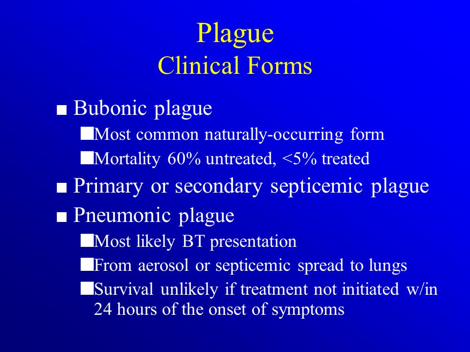 Plague Clinical Forms Bubonic plague Most common naturally-occurring form Mortality 60% untreated, <5% treated Primary or secondary septicemic plague