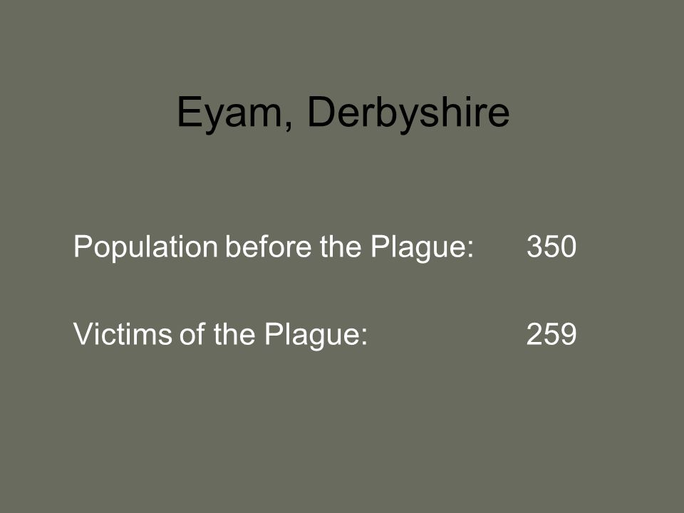 Eyam, Derbyshire Population before the Plague:350 Victims of the Plague: 259