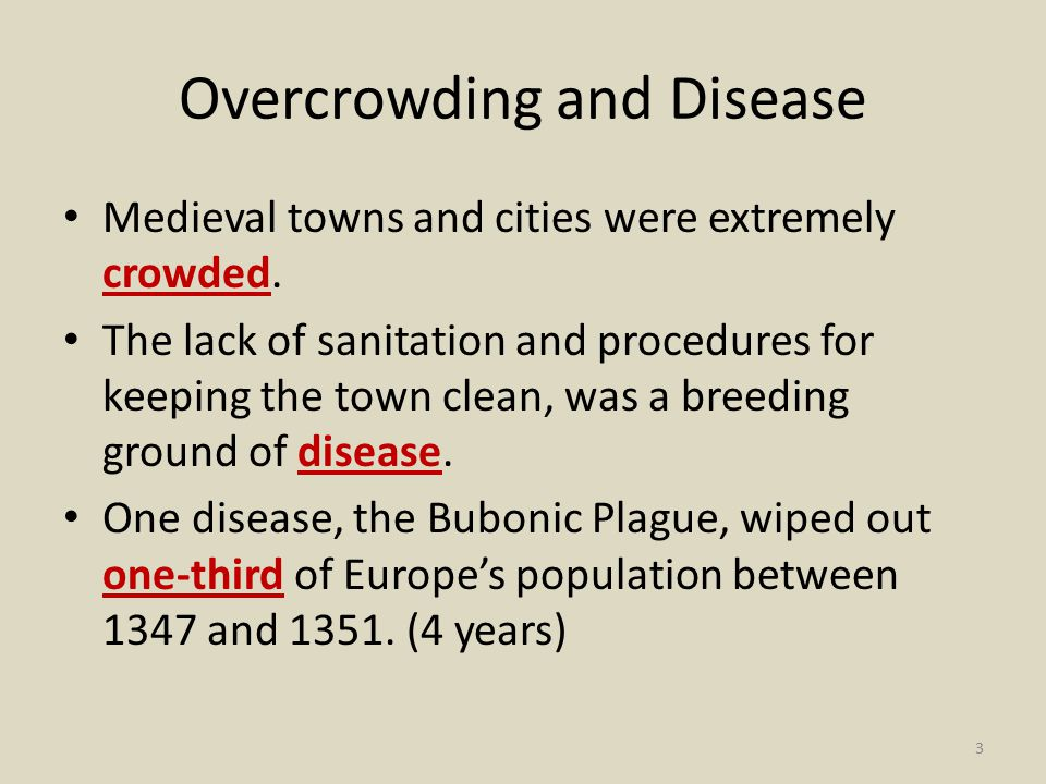 Overcrowding and Disease Medieval towns and cities were extremely crowded. The lack of sanitation and procedures for keeping the town clean, was a bre