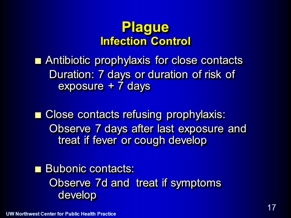 UW Northwest Center for Public Health Practice 17 Plague Infection Control Antibiotic prophylaxis for close contacts Duration: 7 days or duration of risk of exposure + 7 days Close contacts refusing prophylaxis: Observe 7 days after last exposure and treat if fever or cough develop Bubonic contacts: Observe 7d and treat if symptoms develop Antibiotic prophylaxis for close contacts Duration: 7 days or duration of risk of exposure + 7 days Close contacts refusing prophylaxis: Observe 7 days after last exposure and treat if fever or cough develop Bubonic contacts: Observe 7d and treat if symptoms develop
