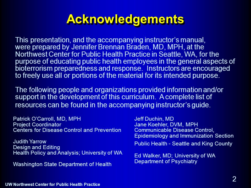 UW Northwest Center for Public Health Practice 2 AcknowledgementsAcknowledgements This presentation, and the accompanying instructor's manual, were prepared by Jennifer Brennan Braden, MD, MPH, at the Northwest Center for Public Health Practice in Seattle, WA, for the purpose of educating public health employees in the general aspects of bioterrorism preparedness and response.