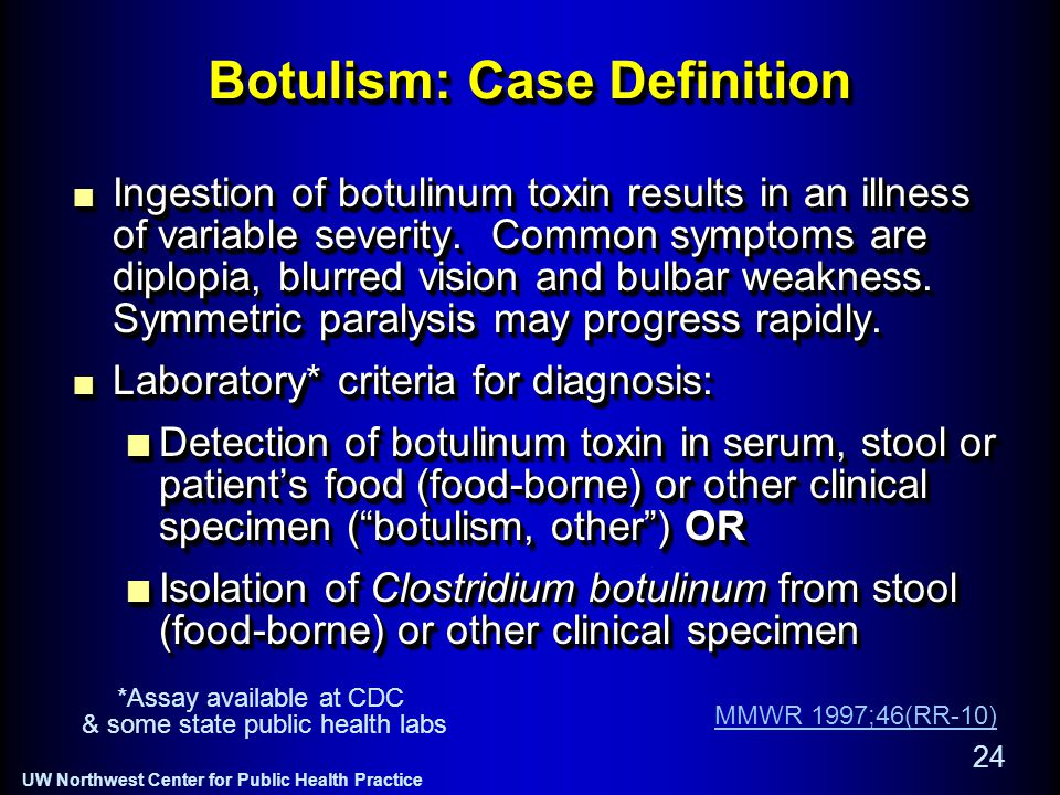 UW Northwest Center for Public Health Practice 24 Botulism: Case Definition Ingestion of botulinum toxin results in an illness of variable severity.
