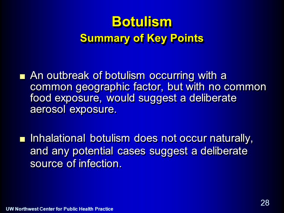 UW Northwest Center for Public Health Practice 28 Botulism Summary of Key Points An outbreak of botulism occurring with a common geographic factor, but with no common food exposure, would suggest a deliberate aerosol exposure.