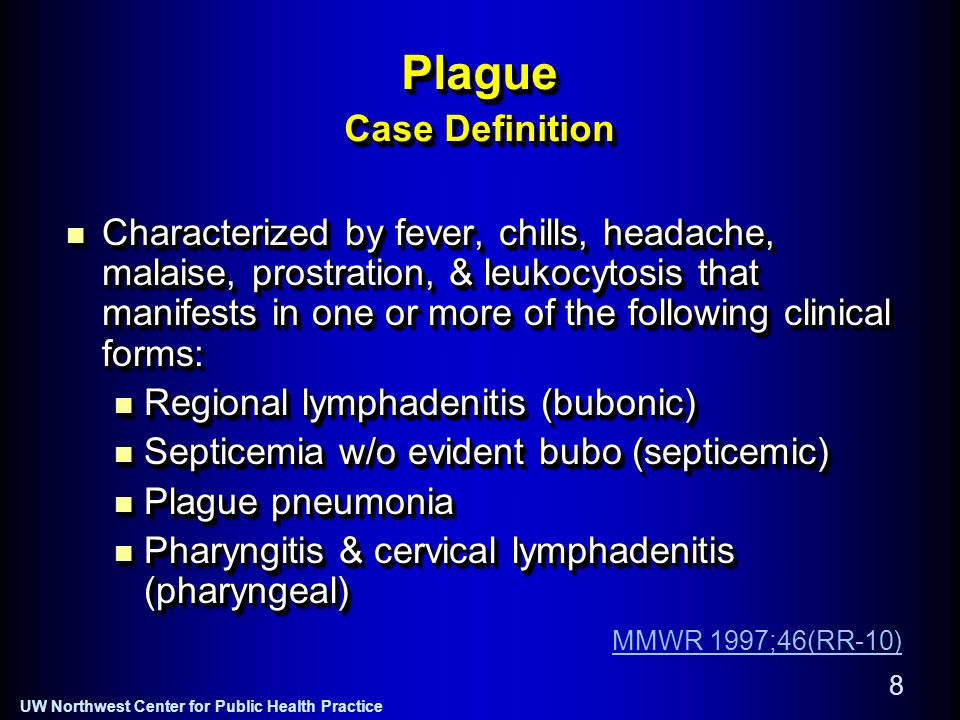 UW Northwest Center for Public Health Practice 8 Plague Case Definition Characterized by fever, chills, headache, malaise, prostration, & leukocytosis that manifests in one or more of the following clinical forms: Characterized by fever, chills, headache, malaise, prostration, & leukocytosis that manifests in one or more of the following clinical forms: Regional lymphadenitis (bubonic) Regional lymphadenitis (bubonic) Septicemia w/o evident bubo (septicemic) Septicemia w/o evident bubo (septicemic) Plague pneumonia Plague pneumonia Pharyngitis & cervical lymphadenitis (pharyngeal) Pharyngitis & cervical lymphadenitis (pharyngeal) Characterized by fever, chills, headache, malaise, prostration, & leukocytosis that manifests in one or more of the following clinical forms: Characterized by fever, chills, headache, malaise, prostration, & leukocytosis that manifests in one or more of the following clinical forms: Regional lymphadenitis (bubonic) Regional lymphadenitis (bubonic) Septicemia w/o evident bubo (septicemic) Septicemia w/o evident bubo (septicemic) Plague pneumonia Plague pneumonia Pharyngitis & cervical lymphadenitis (pharyngeal) Pharyngitis & cervical lymphadenitis (pharyngeal) MMWR 1997;46(RR-10)