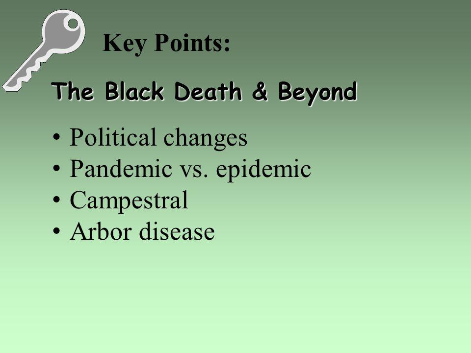 Key Points: The Black Death & Beyond Political changes Pandemic vs. epidemic Campestral Arbor disease