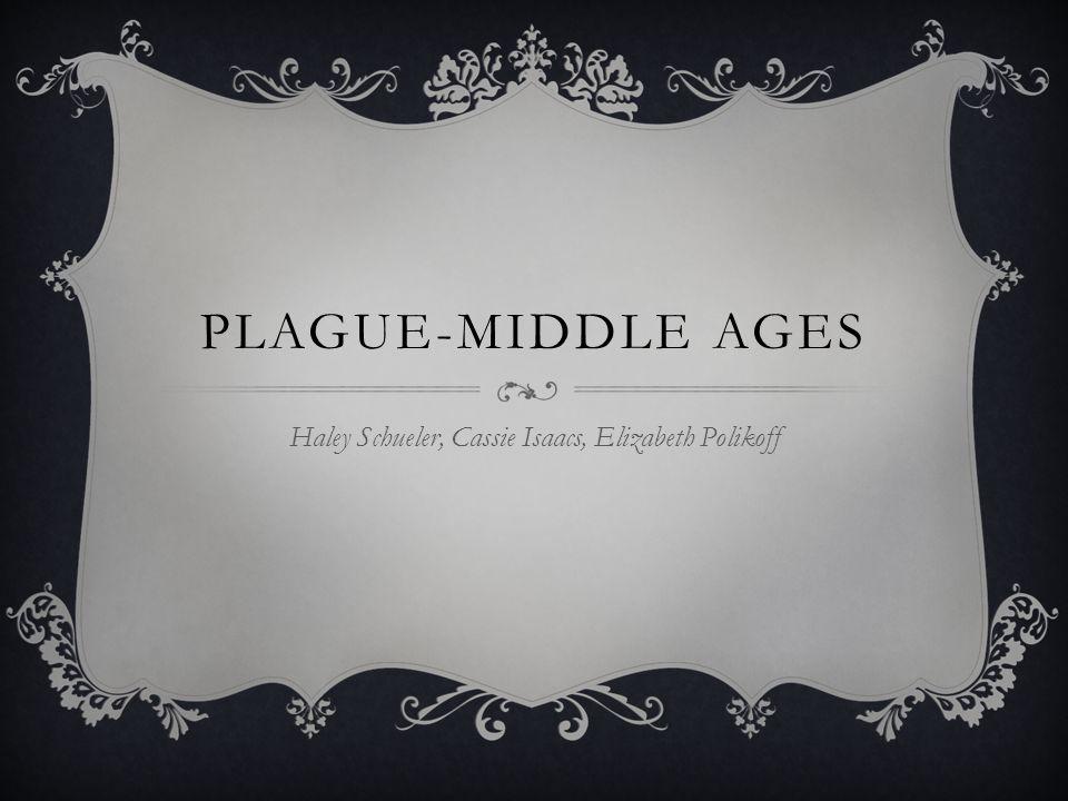 PLAGUE-MIDDLE AGES Haley Schueler, Cassie Isaacs, Elizabeth Polikoff