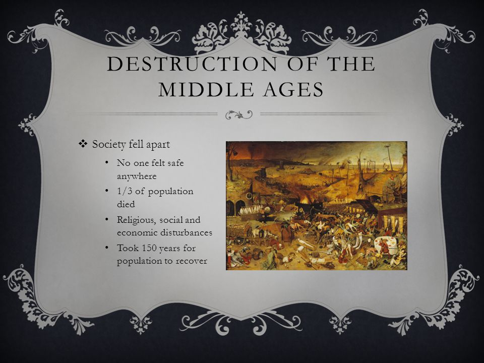 DESTRUCTION OF THE MIDDLE AGES  Society fell apart No one felt safe anywhere 1/3 of population died Religious, social and economic disturbances Took