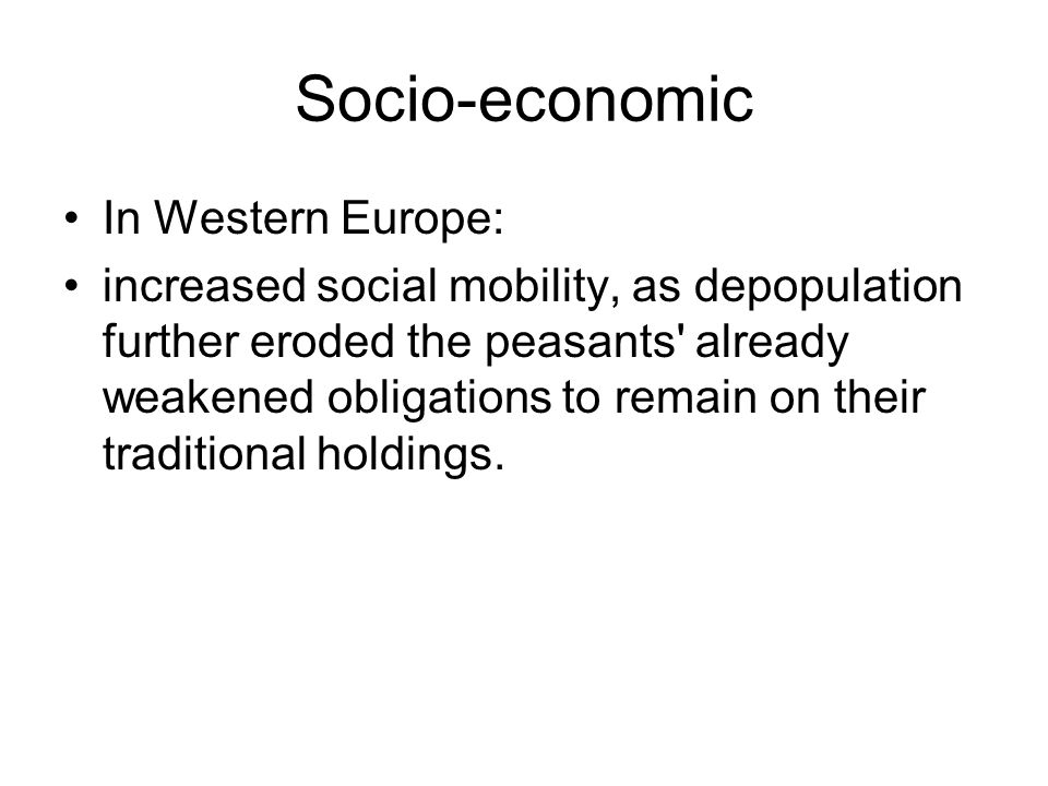Socio-economic In Western Europe: increased social mobility, as depopulation further eroded the peasants already weakened obligations to remain on their traditional holdings.