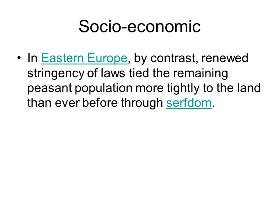 Socio-economic In Eastern Europe, by contrast, renewed stringency of laws tied the remaining peasant population more tightly to the land than ever before through serfdom.Eastern Europeserfdom