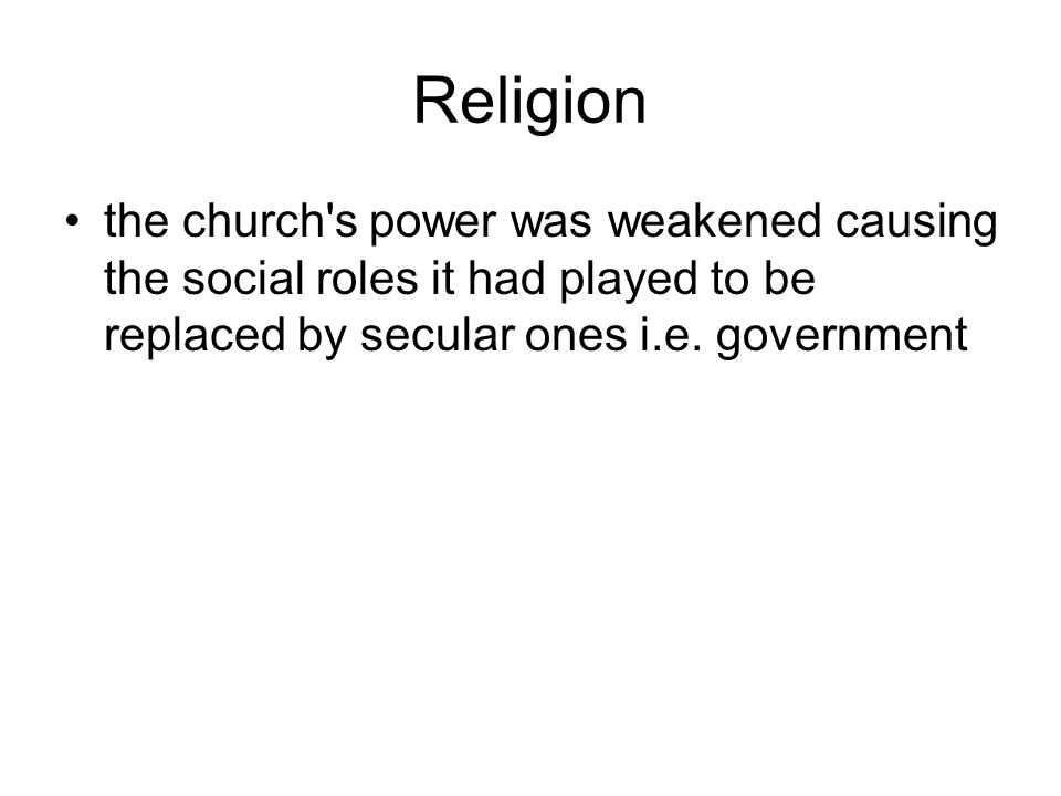 Religion the church s power was weakened causing the social roles it had played to be replaced by secular ones i.e.