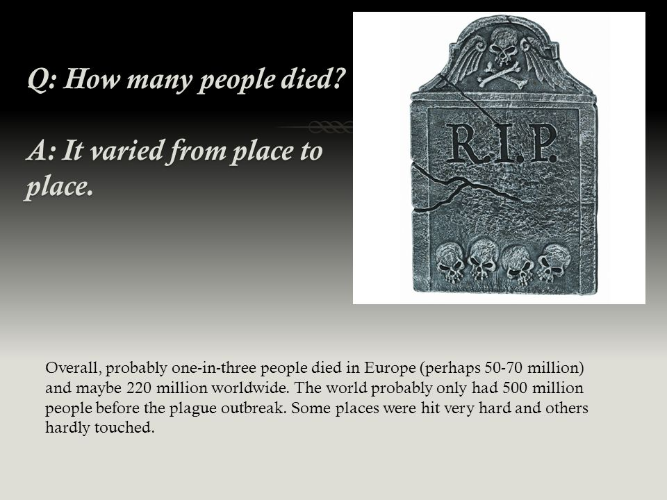 Q: How many people died. A: It varied from place to place.