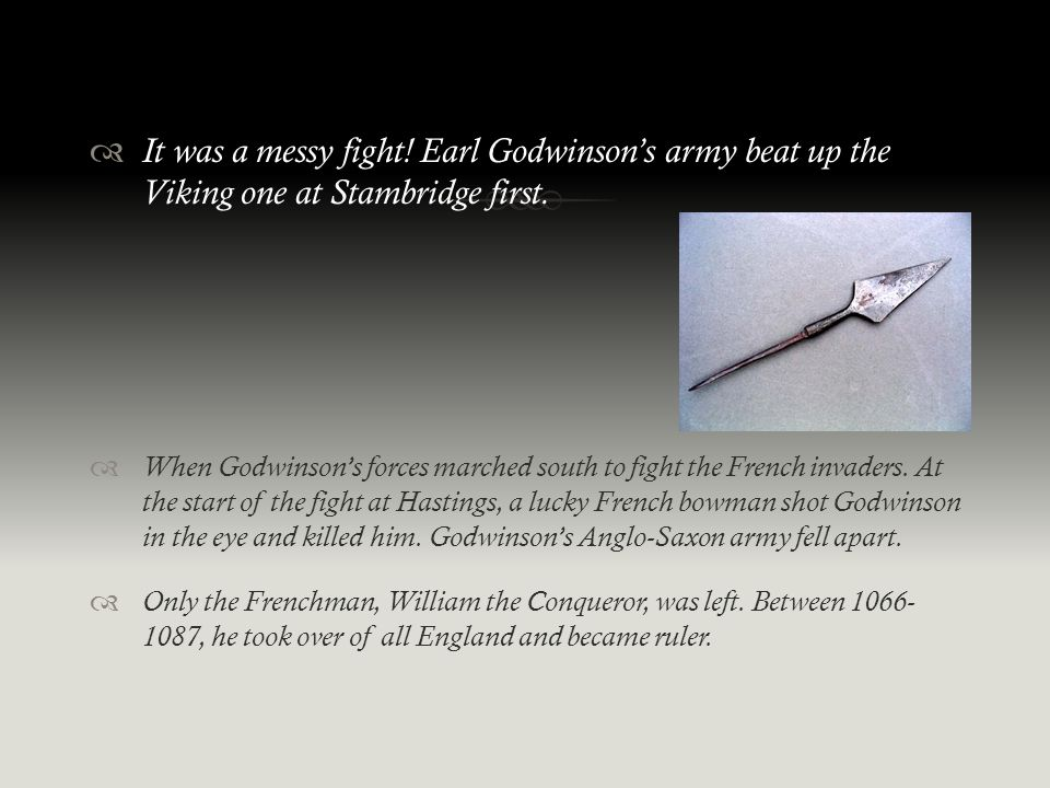  It was a messy fight! Earl Godwinson's army beat up the Viking one at Stambridge first.  When Godwinson's forces marched south to fight the French