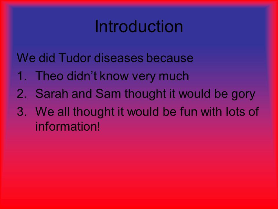 Introduction We did Tudor diseases because 1.Theo didn't know very much 2.Sarah and Sam thought it would be gory 3.We all thought it would be fun with lots of information!
