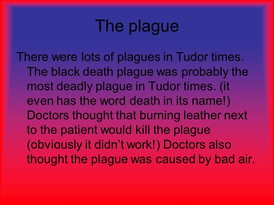 The plague There were lots of plagues in Tudor times.