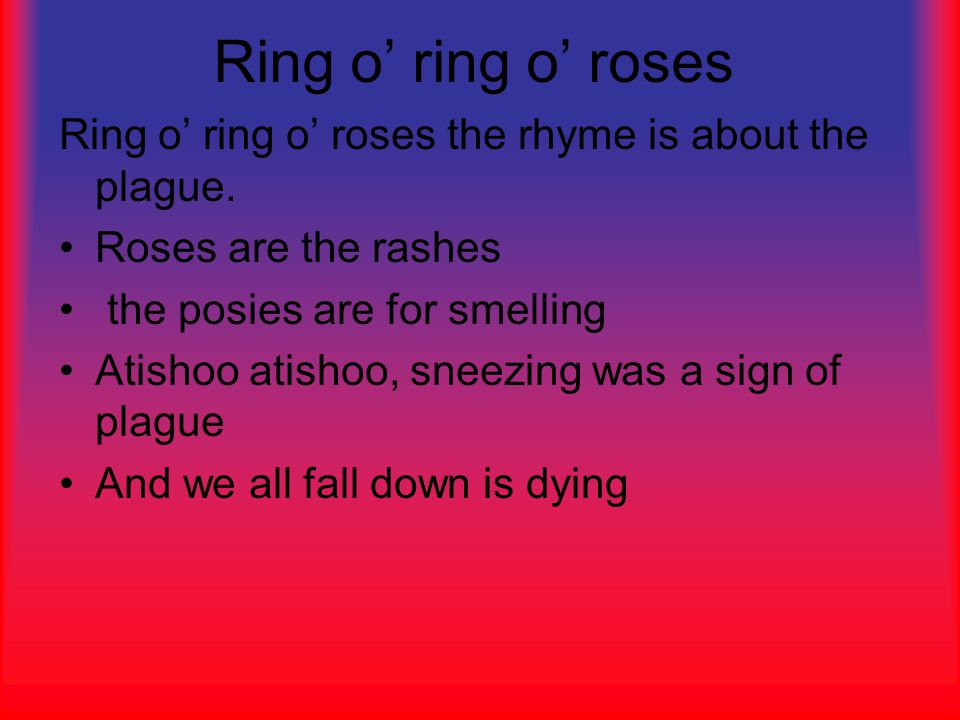 Ring o' ring o' roses Ring o' ring o' roses the rhyme is about the plague.