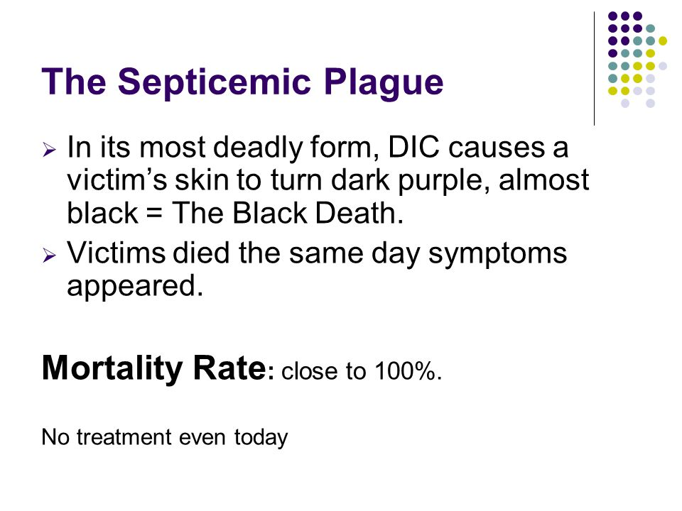 The Septicemic Plague  In its most deadly form, DIC causes a victim's skin to turn dark purple, almost black = The Black Death.  Victims died the sa