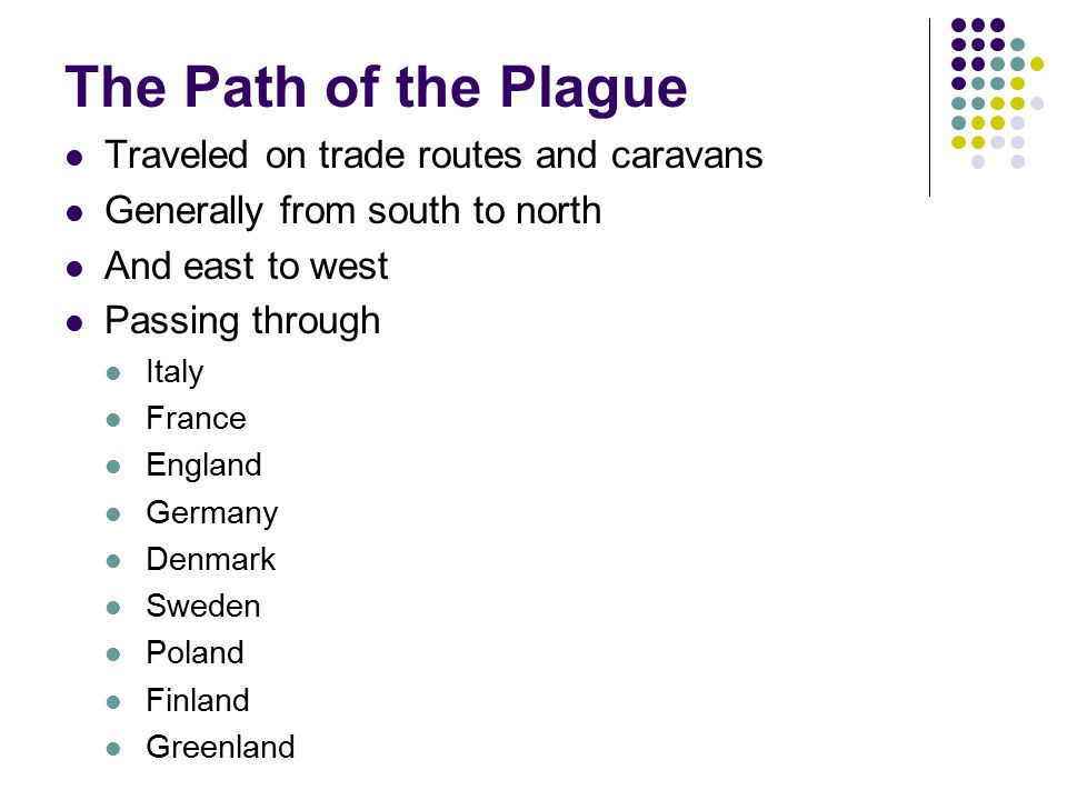 The Path of the Plague Traveled on trade routes and caravans Generally from south to north And east to west Passing through Italy France England Germa
