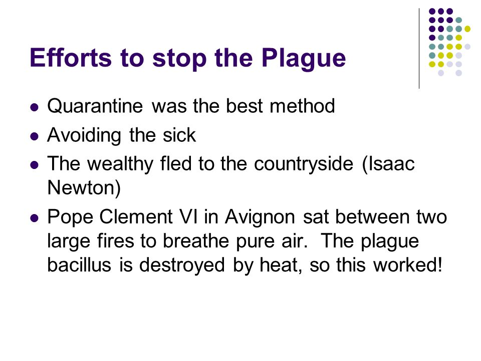 Efforts to stop the Plague Quarantine was the best method Avoiding the sick The wealthy fled to the countryside (Isaac Newton) Pope Clement VI in Avig