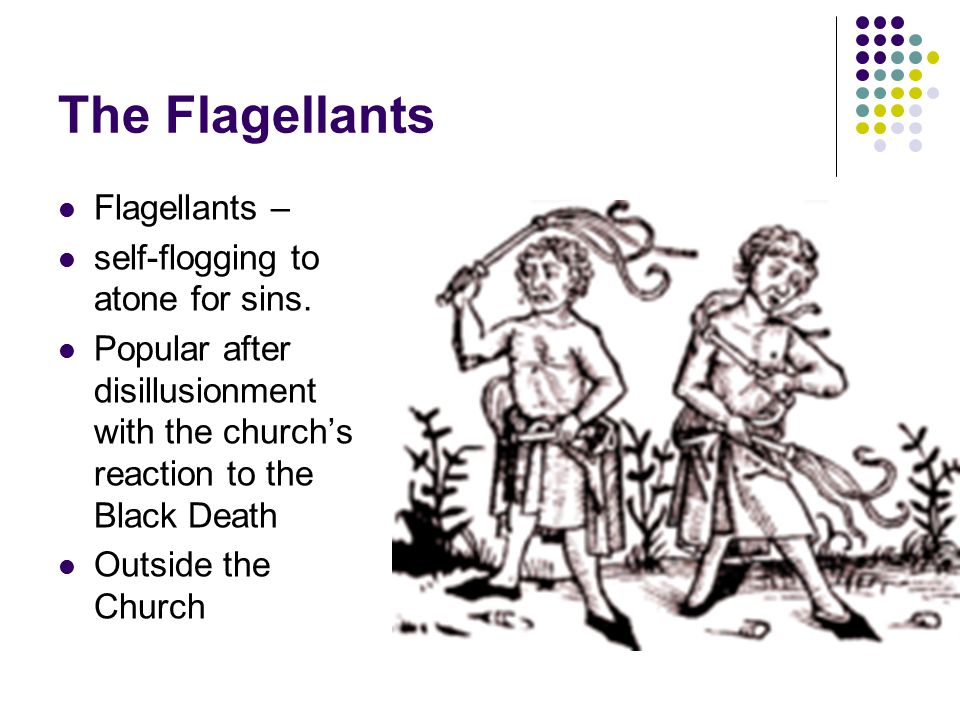 The Flagellants Flagellants – self-flogging to atone for sins. Popular after disillusionment with the church's reaction to the Black Death Outside the