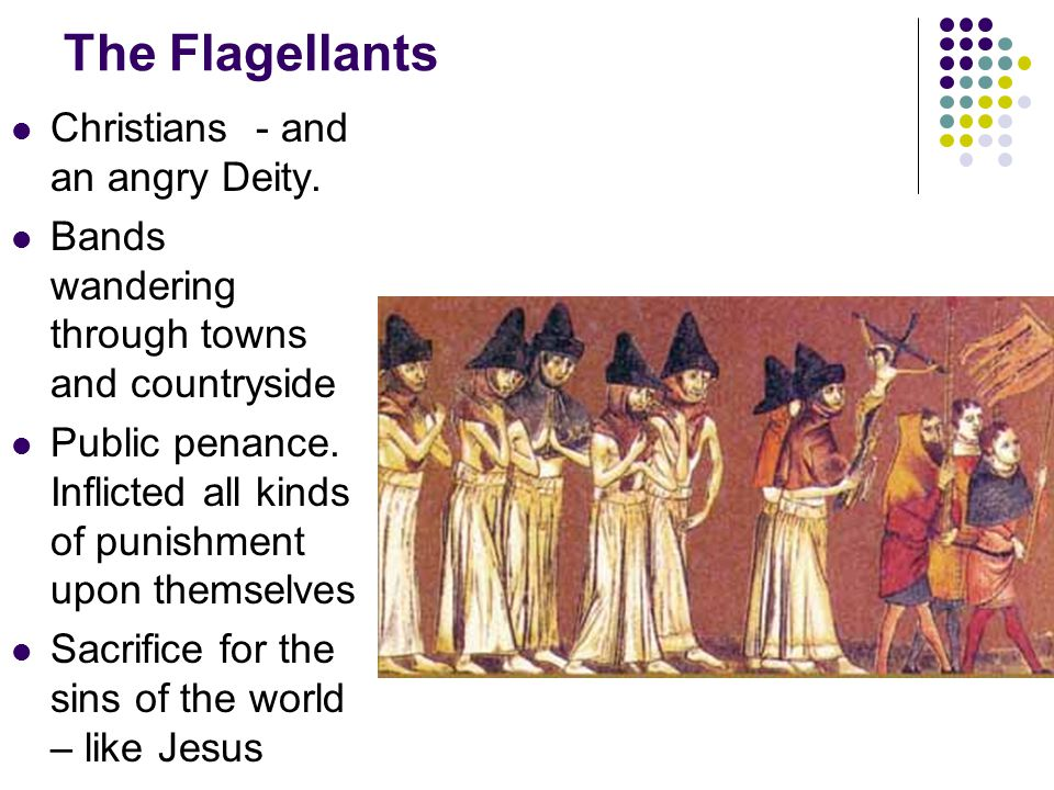 The Flagellants Christians - and an angry Deity. Bands wandering through towns and countryside Public penance. Inflicted all kinds of punishment upon