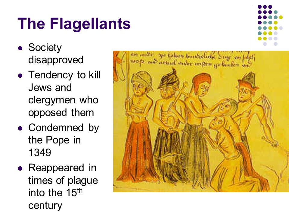 The Flagellants Society disapproved Tendency to kill Jews and clergymen who opposed them Condemned by the Pope in 1349 Reappeared in times of plague i