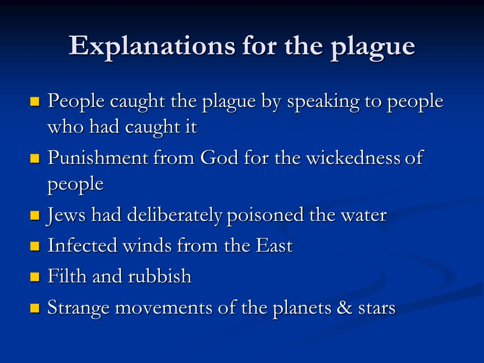 Explanations for the plague People caught the plague by speaking to people who had caught it People caught the plague by speaking to people who had caught it Punishment from God for the wickedness of people Punishment from God for the wickedness of people Jews had deliberately poisoned the water Jews had deliberately poisoned the water Infected winds from the East Infected winds from the East Filth and rubbish Filth and rubbish Strange movements of the planets & stars Strange movements of the planets & stars