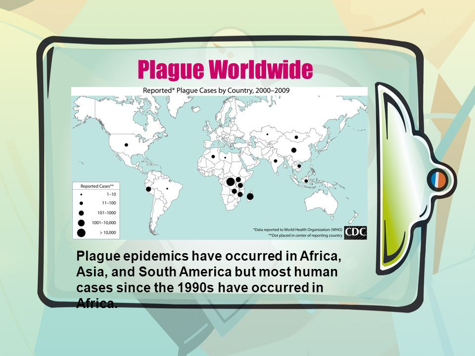 Plague Worldwide Plague epidemics have occurred in Africa, Asia, and South America but most human cases since the 1990s have occurred in Africa.