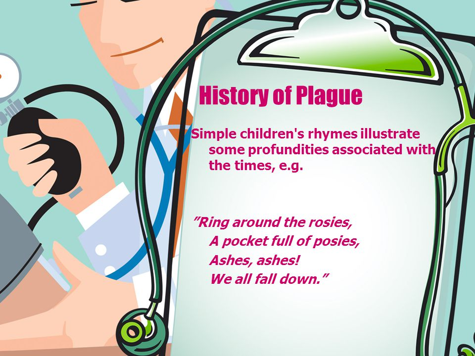 """History of Plague Simple children's rhymes illustrate some profundities associated with the times, e.g. """"Ring around the rosies, A pocket full of posi"""