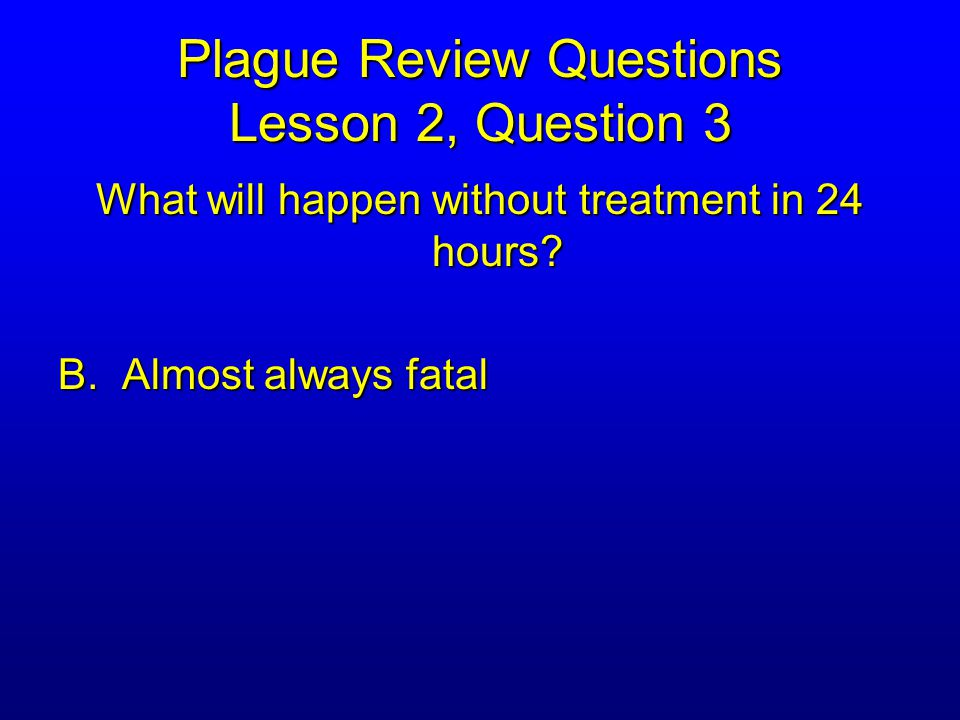 Plague Review Questions Lesson 2, Question 3 What will happen without treatment in 24 hours.