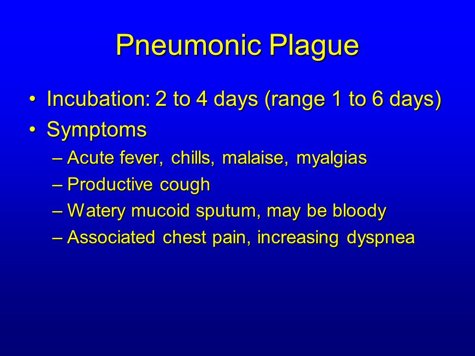 Pneumonic Plague Disease ProgressionDisease Progression –Adult Respiratory Distress Syndrome –Refractory pulmonary edema –Signs of shock –Without treatment in less than 24 hours, almost universally fatal