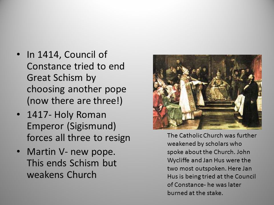 In 1414, Council of Constance tried to end Great Schism by choosing another pope (now there are three!) 1417- Holy Roman Emperor (Sigismund) forces al