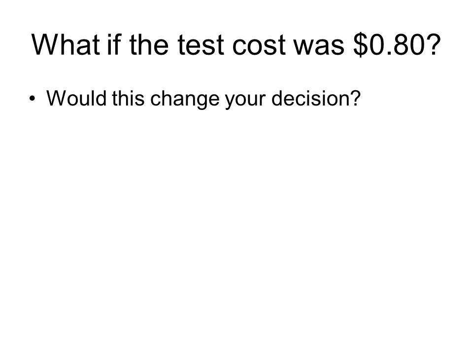 What if the test cost was $0.80? Would this change your decision?