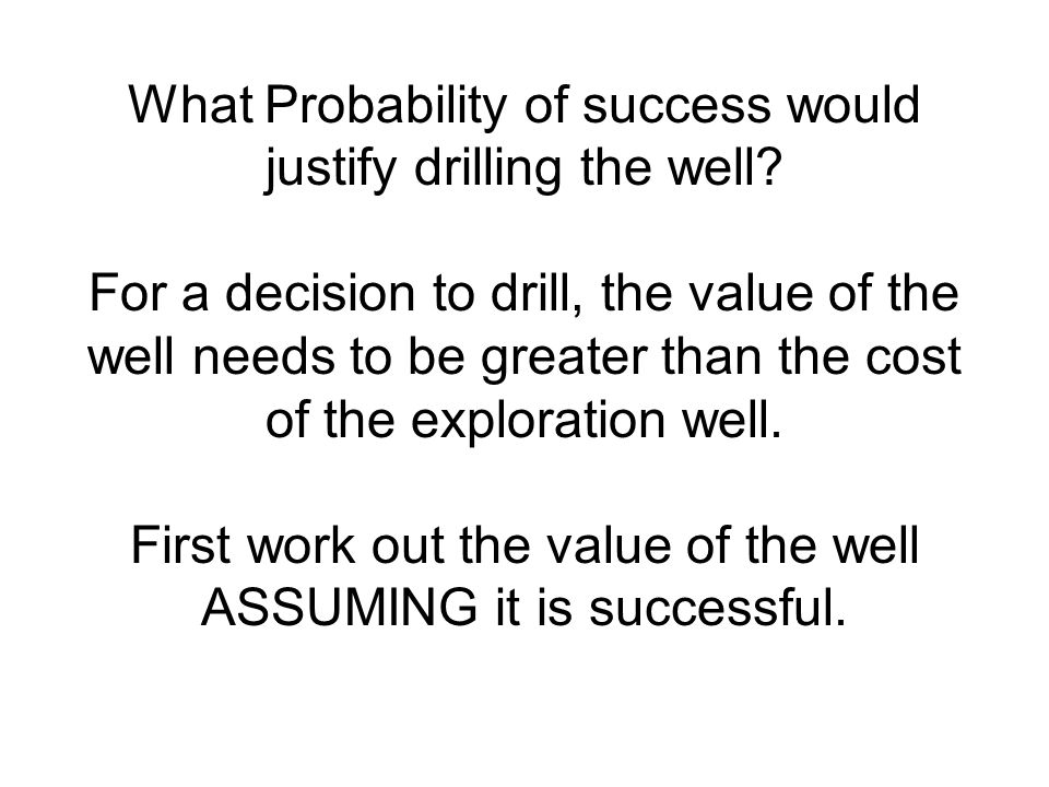 What Probability of success would justify drilling the well.