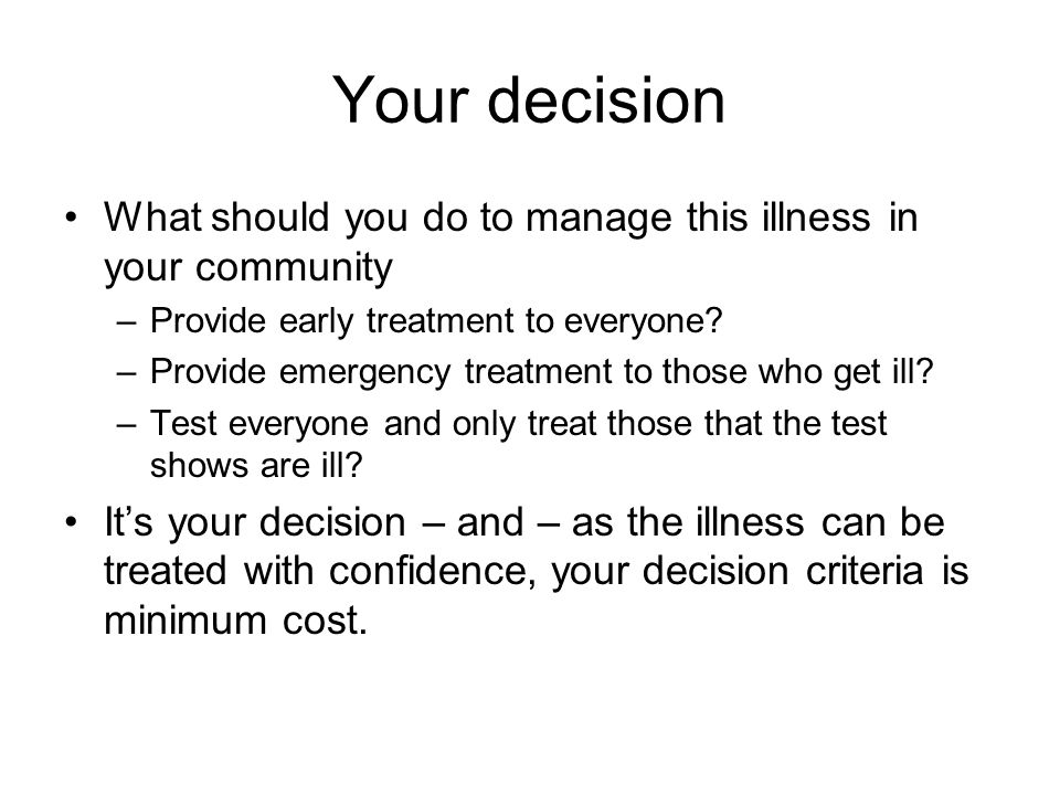 Your decision What should you do to manage this illness in your community –Provide early treatment to everyone.