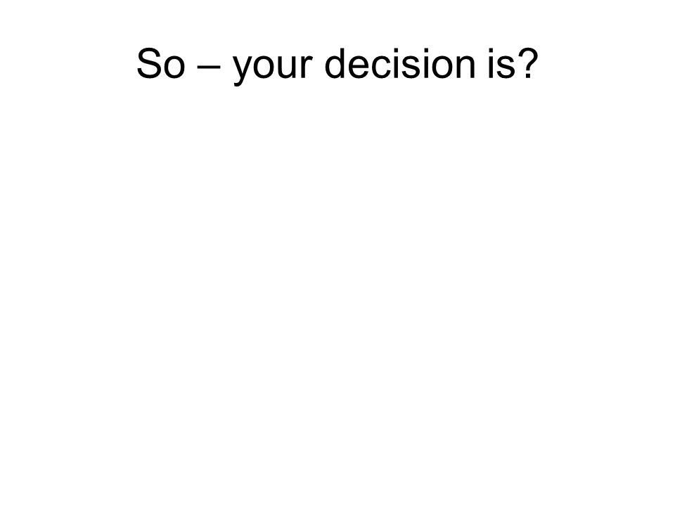 So – your decision is