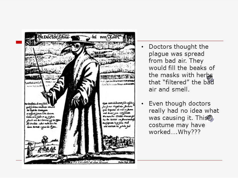 Doctors thought the plague was spread from bad air.