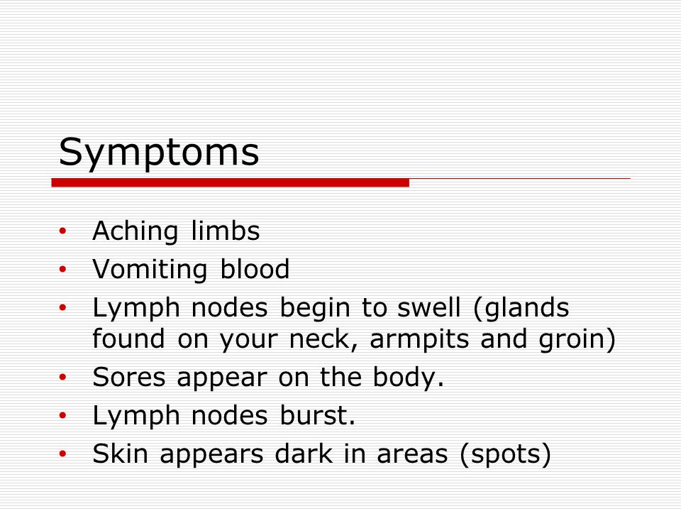 Symptoms Aching limbs Vomiting blood Lymph nodes begin to swell (glands found on your neck, armpits and groin) Sores appear on the body.