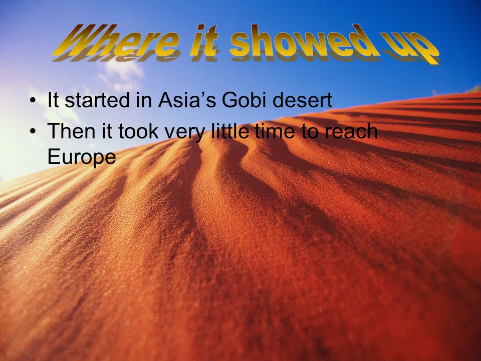 . It started in Asia's Gobi desert Then it took very little time to reach Europe