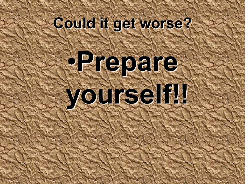 Could it get worse? Prepare yourself!!Prepare yourself!!