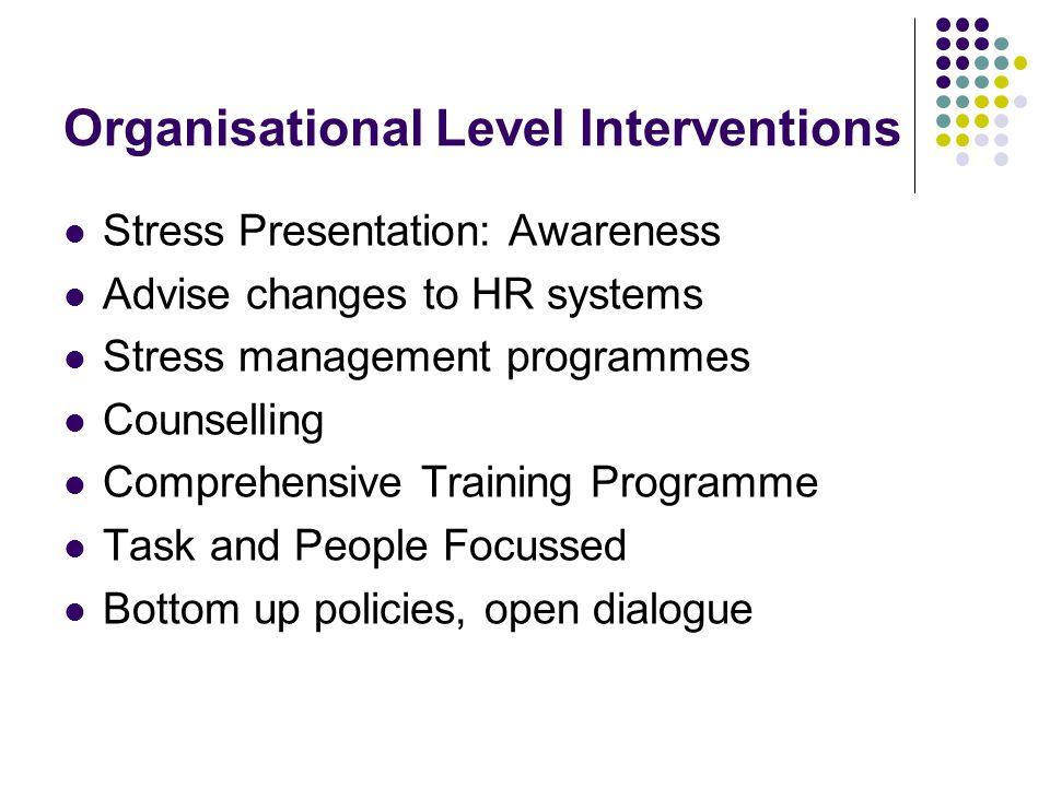 Organisational Level Interventions Stress Presentation: Awareness Advise changes to HR systems Stress management programmes Counselling Comprehensive Training Programme Task and People Focussed Bottom up policies, open dialogue